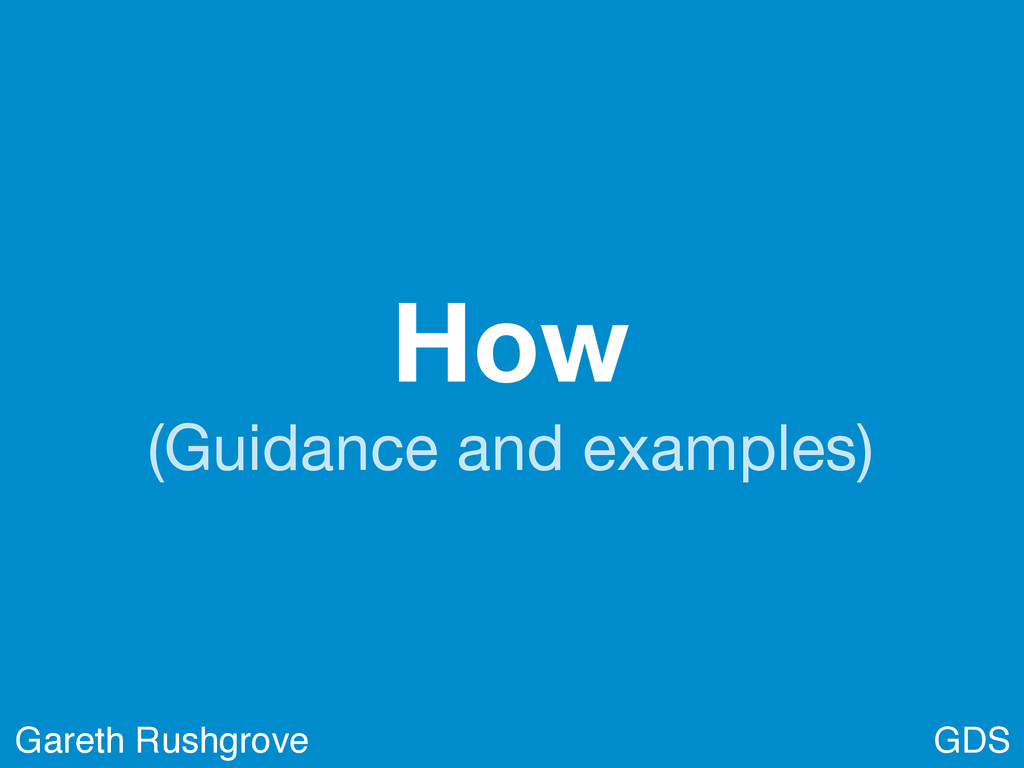 How (Guidance and examples) GDS Gareth Rushgrove