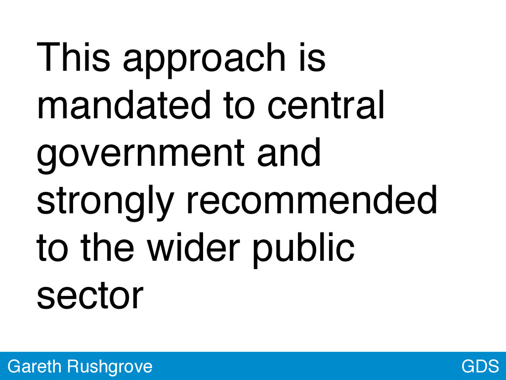 GDS Gareth Rushgrove This approach is mandated ...