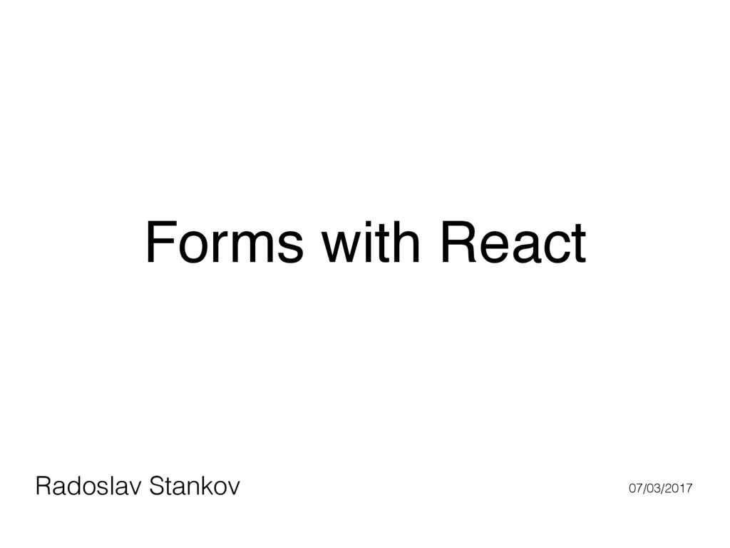 Forms with React Radoslav Stankov 07/03/2017