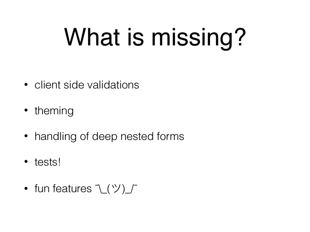 What is missing? • client side validations • th...