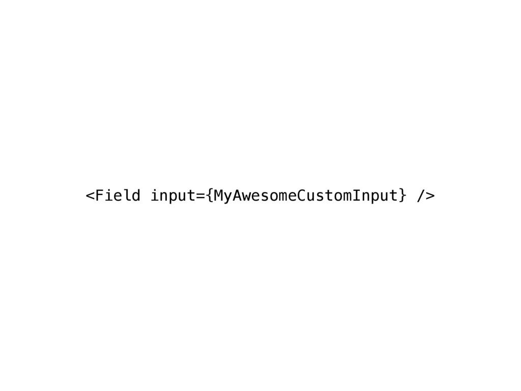 <Field input={MyAwesomeCustomInput} />