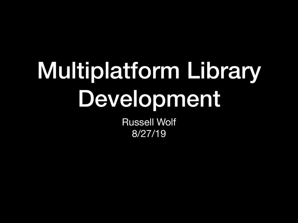 Multiplatform Library Development Russell Wolf ...