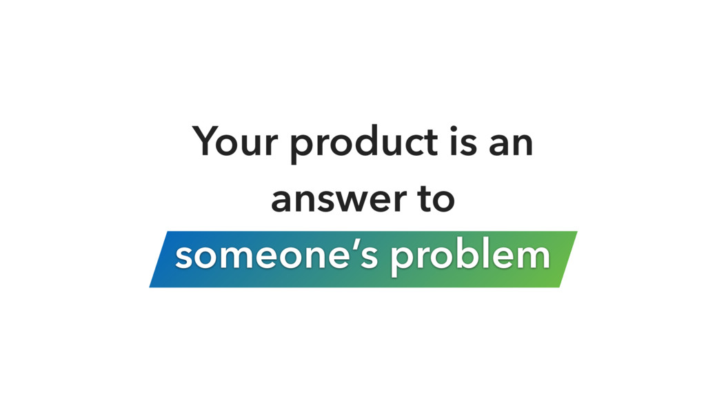 Your product is an answer to 