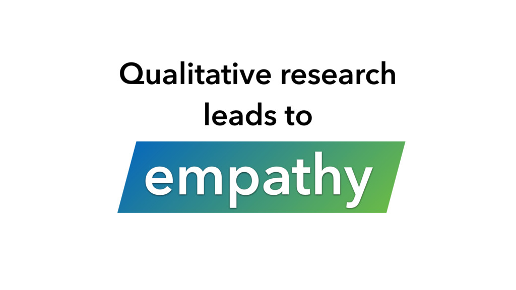 Qualitative research leads to empathy