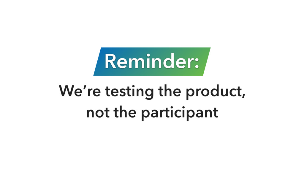 Reminder: We're testing the product, 