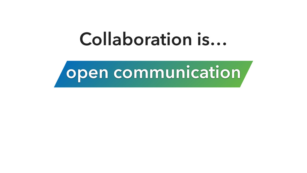 open communication Collaboration is…