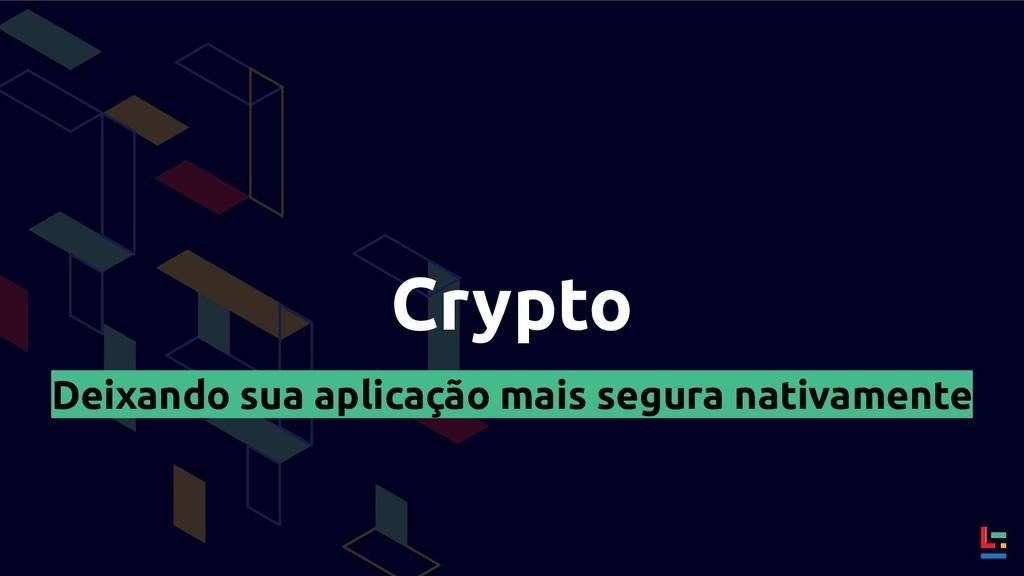 Crypto Deixando sua aplicação mais segura nativ...