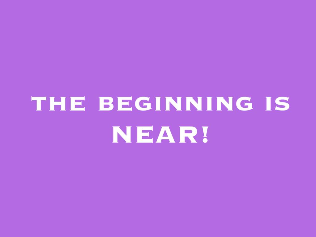 the beginning is NEAR!