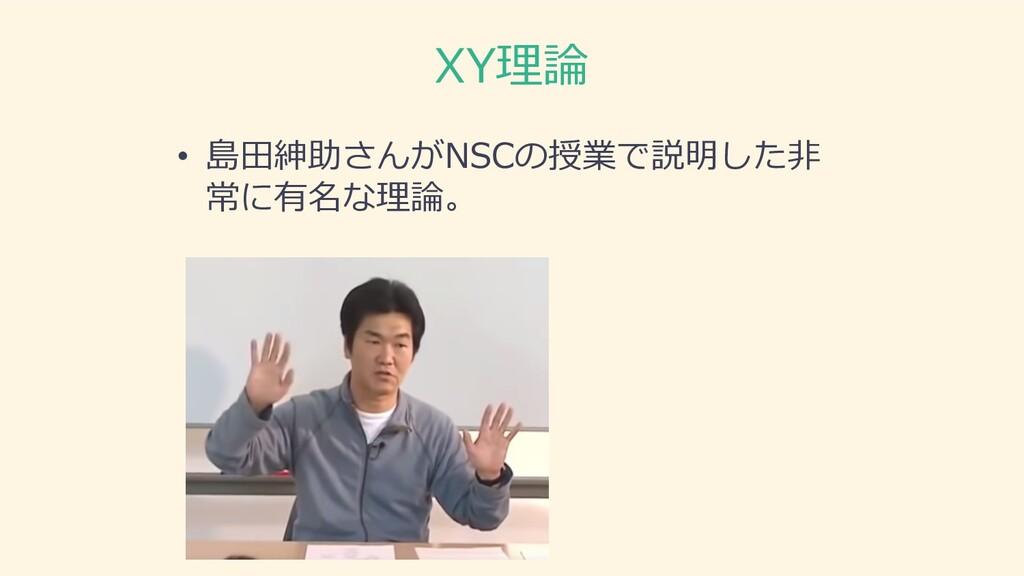 XY理論 • 島⽥紳助さんがNSCの授業で説明した⾮ 常に有名な理論。