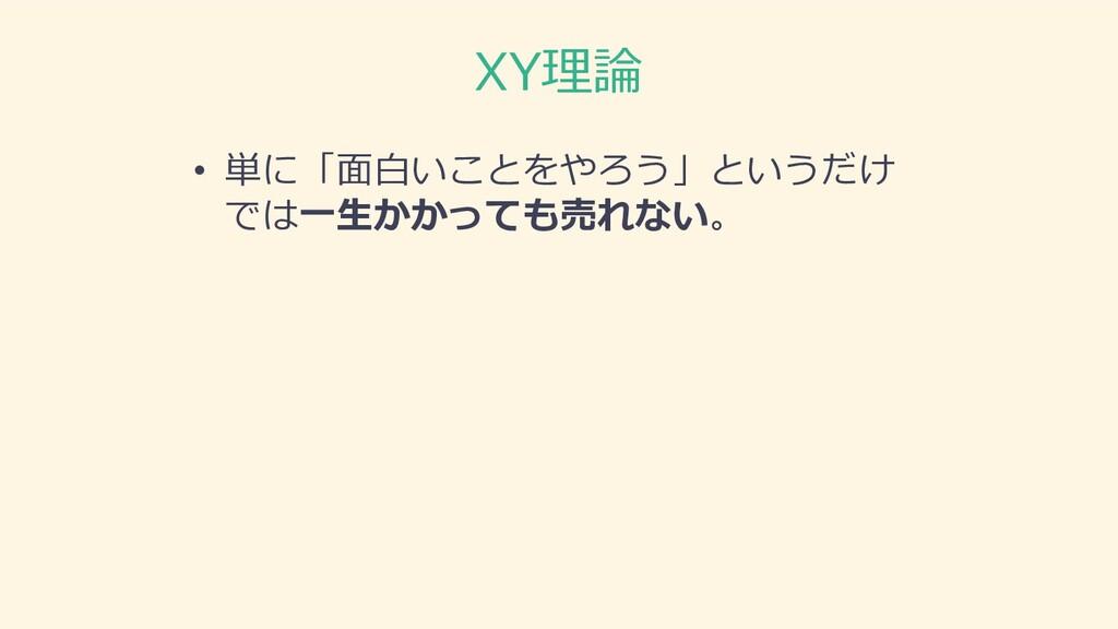 XY理論 • 単に「⾯⽩いことをやろう」というだけ では⼀⽣かかっても売れない。