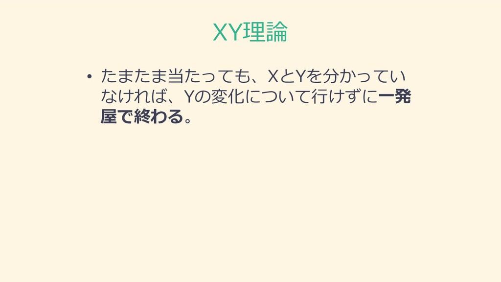 XY理論 • たまたま当たっても、XとYを分かってい なければ、Yの変化について⾏けずに⼀発 ...