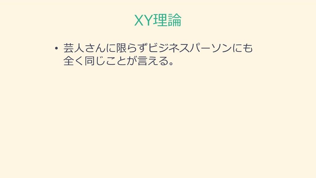 XY理論 • 芸⼈さんに限らずビジネスパーソンにも 全く同じことが⾔える。