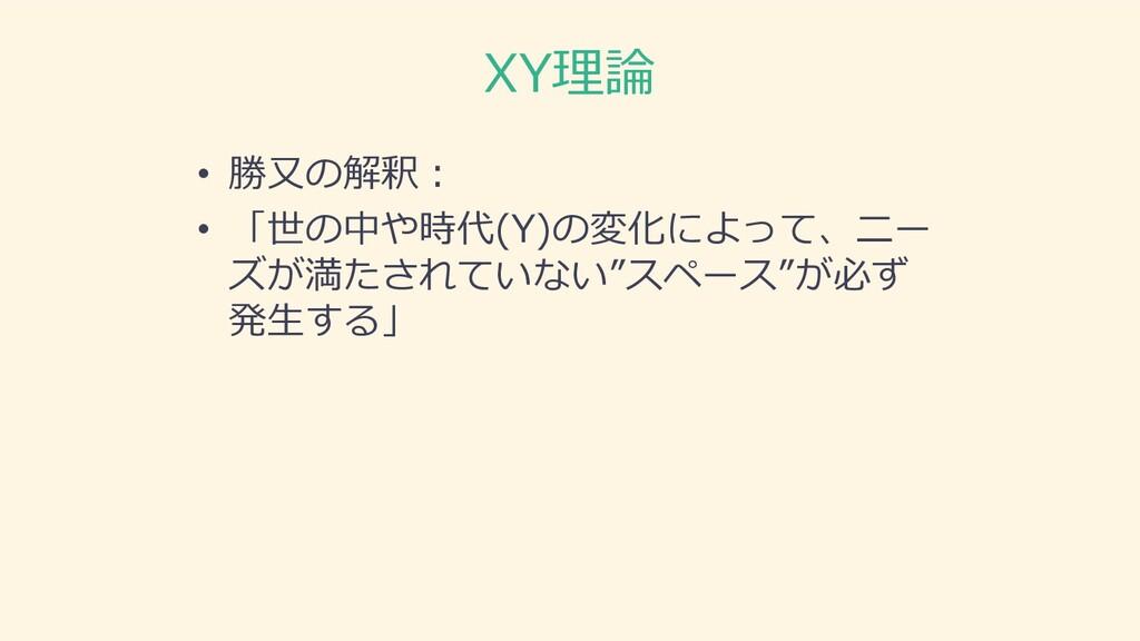 XY理論 • 勝⼜の解釈︓ • 「世の中や時代(Y)の変化によって、ニー ズが満たされていない...