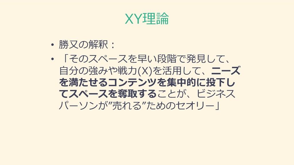 XY理論 • 勝⼜の解釈︓ • 「そのスペースを早い段階で発⾒して、 ⾃分の強みや戦⼒(X)を...