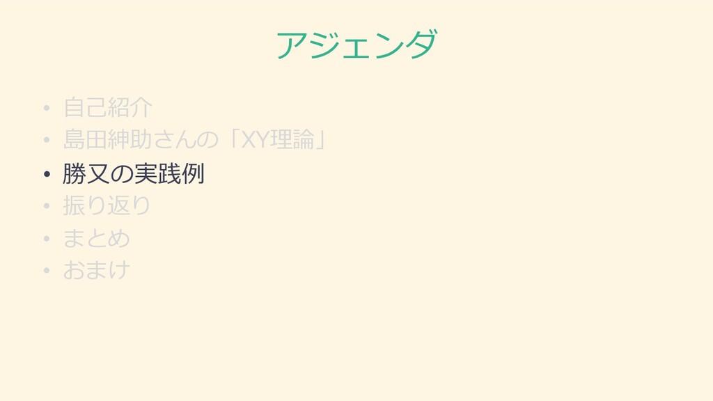 アジェンダ • ⾃⼰紹介 • 島⽥紳助さんの「XY理論」 • 勝⼜の実践例 • 振り返り • ...