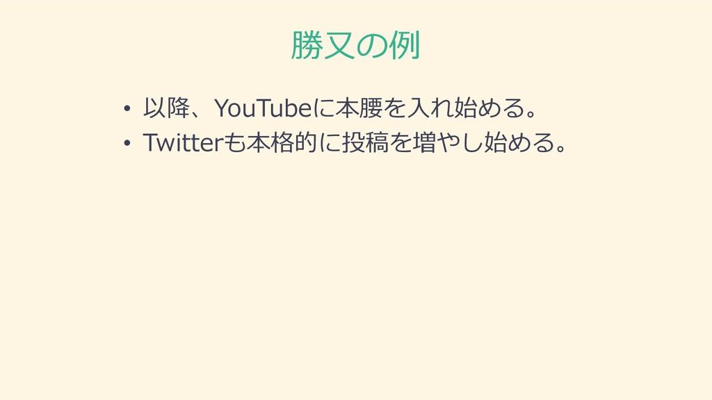 勝⼜の例 • 以降、YouTubeに本腰を⼊れ始める。 • Twitterも本格的に投稿を増や...