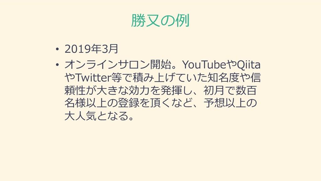 勝⼜の例 • 2019年3⽉ • オンラインサロン開始。YouTubeやQiita やTwit...