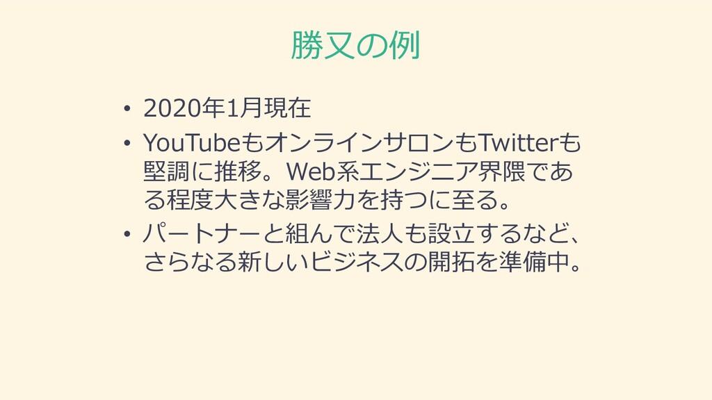 勝⼜の例 • 2020年1⽉現在 • YouTubeもオンラインサロンもTwitterも 堅調...