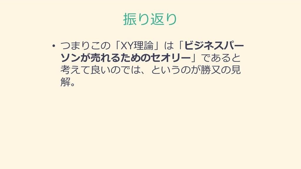 振り返り • つまりこの「XY理論」は「ビジネスパー ソンが売れるためのセオリー」であると 考...