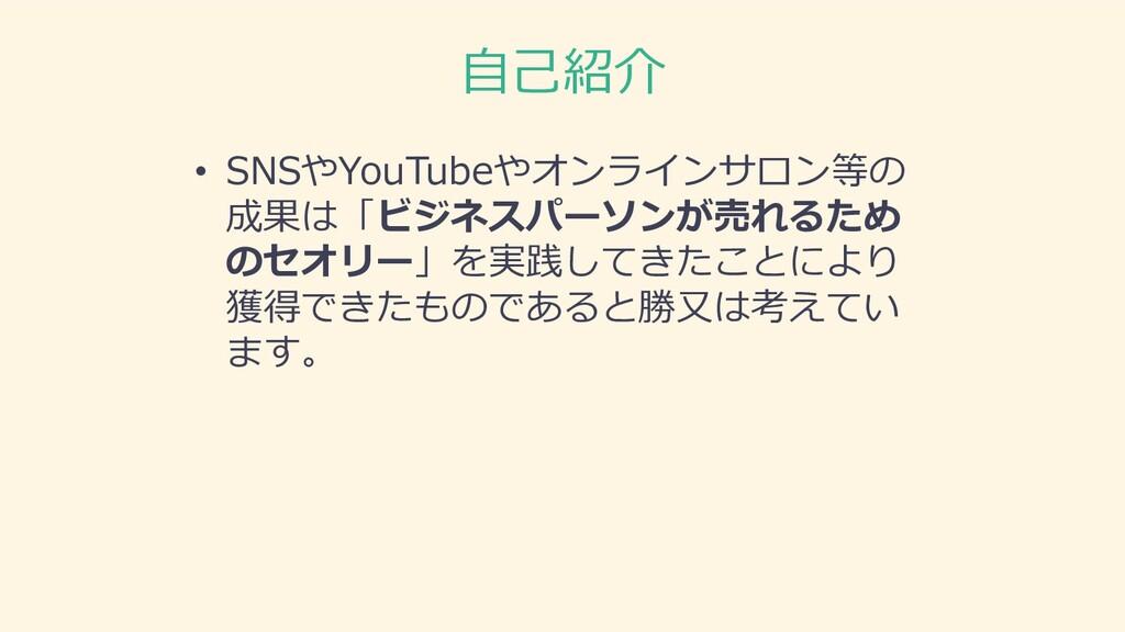 ⾃⼰紹介 • SNSやYouTubeやオンラインサロン等の 成果は「ビジネスパーソンが売れるた...