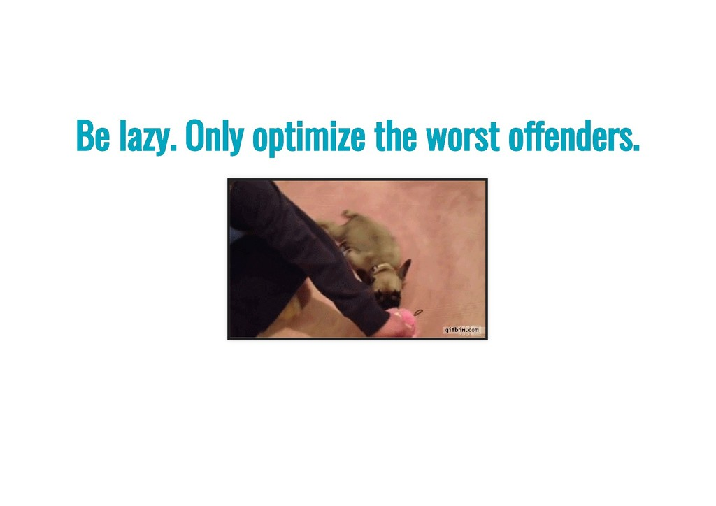 Be lazy. Only optimize the worst o enders. Be l...