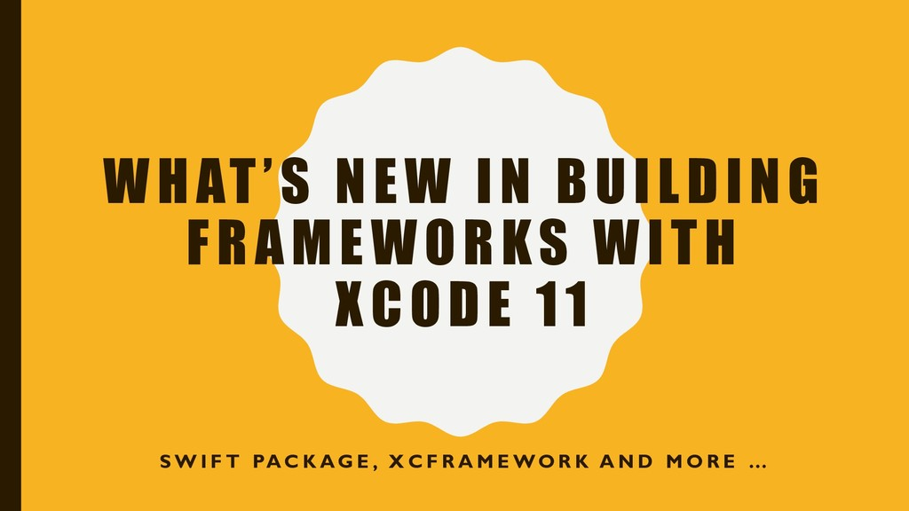 WHAT'S NEW IN BUILDING FRAMEWORKS WITH XCODE 11...