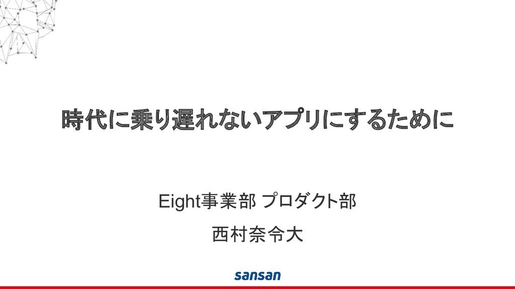 時代に乗り遅れないアプリにするために Eight事業部 プロダクト部 西村奈令大