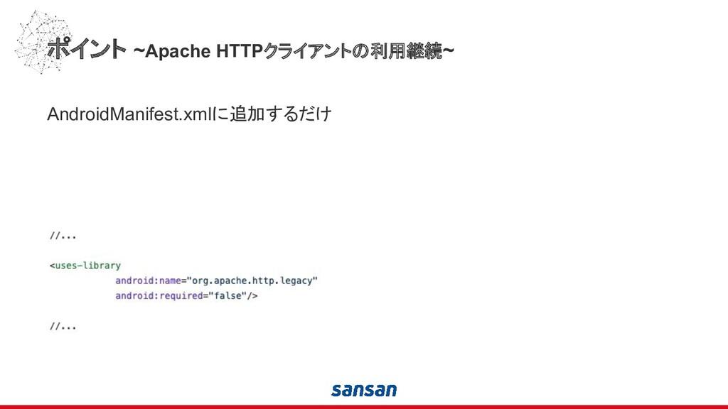ポイント ~Apache HTTPクライアントの利用継続~ AndroidManifest.x...