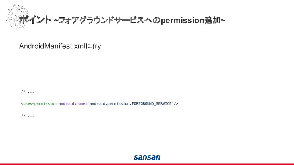 ポイント ~フォアグラウンドサービスへのpermission追加~ AndroidManife...