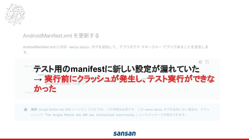 テスト用のmanifestに新しい設定が漏れていた → 実行前にクラッシュが発生し、テスト実行...