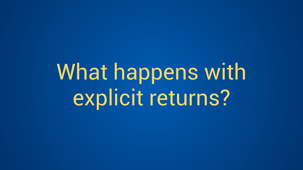 What happens with explicit returns?