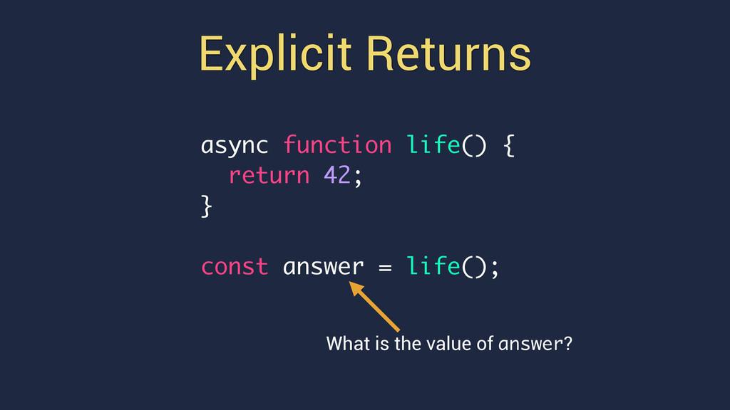 Explicit Returns async function life() { return...