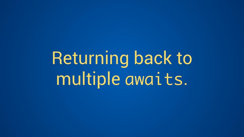 Returning back to multiple awaits.