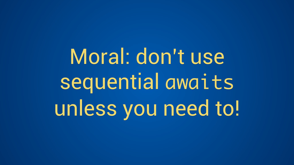 Moral: don't use sequential awaits unless you n...