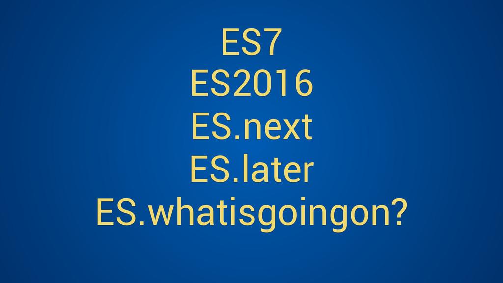 ES7 ES2016 ES.next ES.later ES.whatisgoingon?