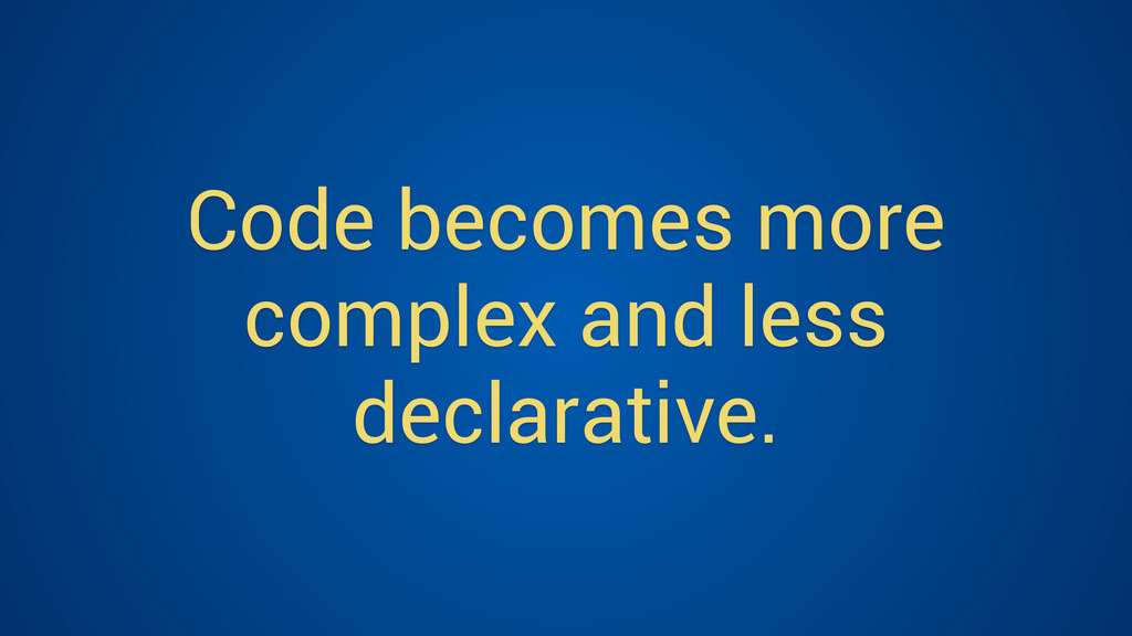 Code becomes more complex and less declarative.