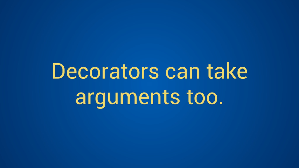 Decorators can take arguments too.