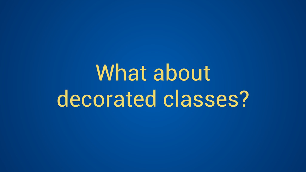 What about decorated classes?