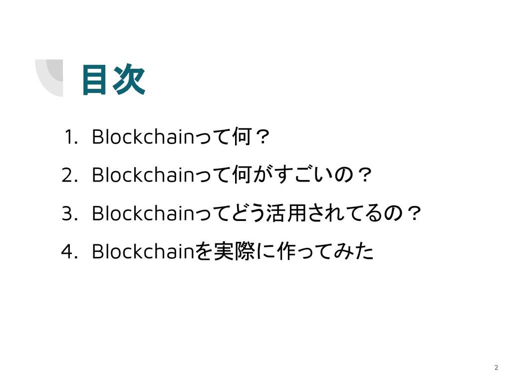 目次 2 1. Blockchainって何? 2. Blockchainって何がすごいの? 3...