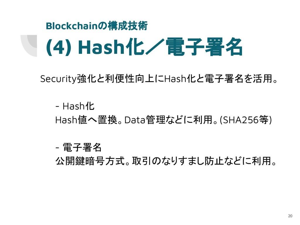 (4) Hash化/電子署名 Security強化と利便性向上にHash化と電子署名を活用。 ...
