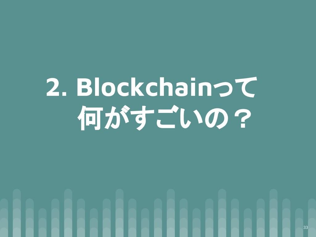 2. Blockchainって 何がすごいの? 33