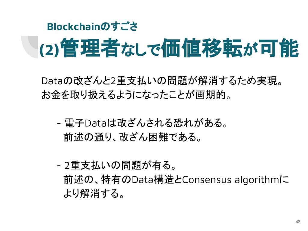 (2)管理者なしで価値移転が可能 Dataの改ざんと2重支払いの問題が解消するため実現。 お金...
