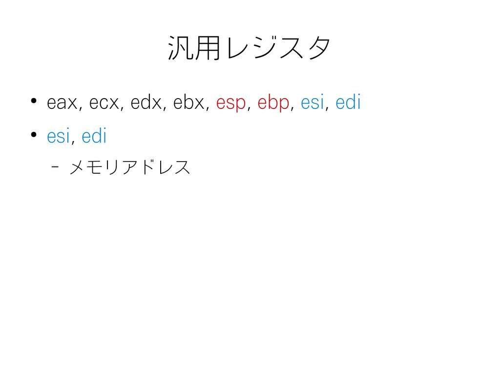 汎用レジスタ ● eax, ecx, edx, ebx, esp, ebp, esi, edi...