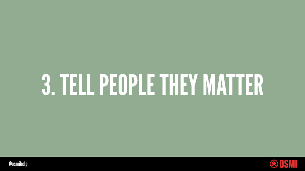 @osmihelp 3. TELL PEOPLE THEY MATTER
