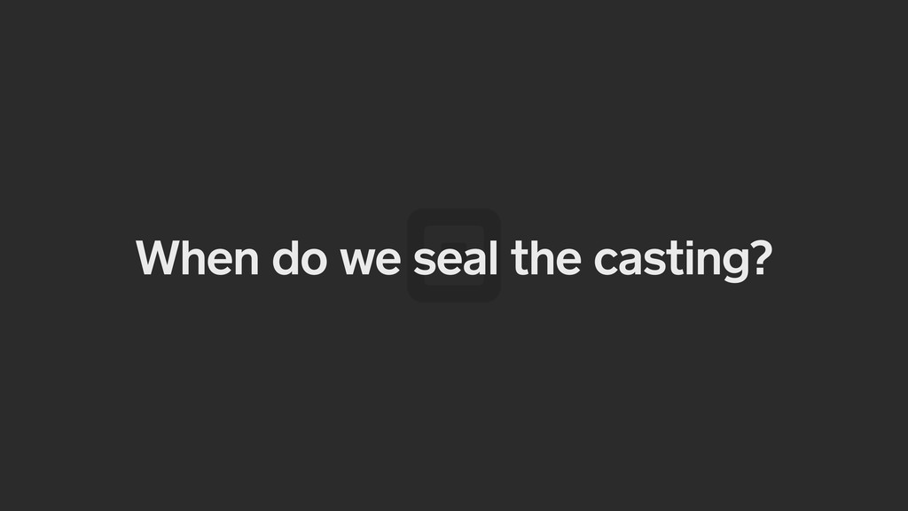 When do we seal the casting?