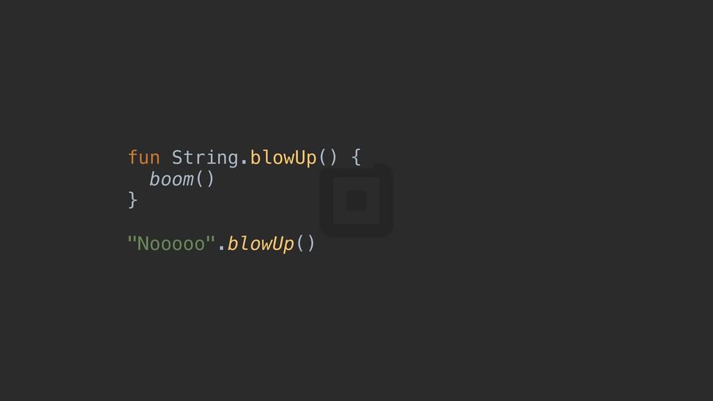 "fun String.blowUp() { boom() } ""Nooooo"".blowUp()"