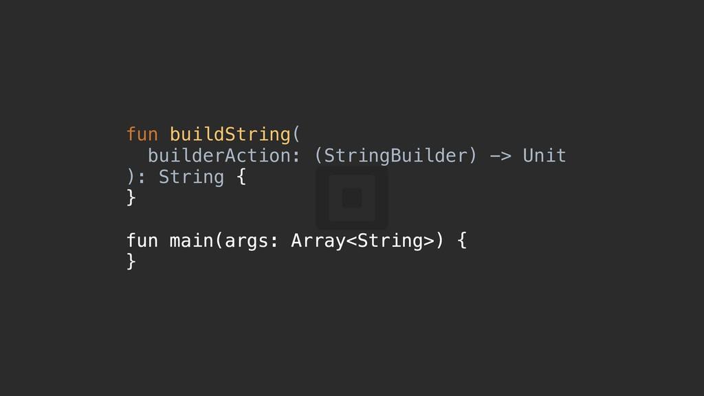 fun buildString( builderAction: (StringBuilder)...