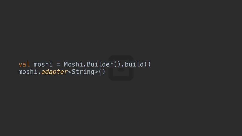 val moshi = Moshi.Builder().build() moshi.adapt...