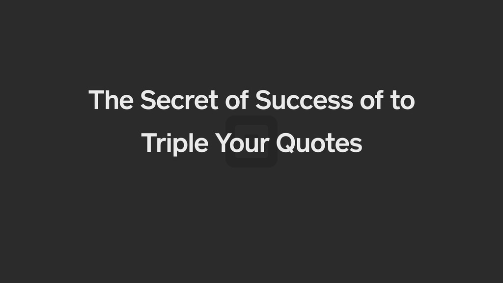 The Secret of Success of to Triple Your Quotes