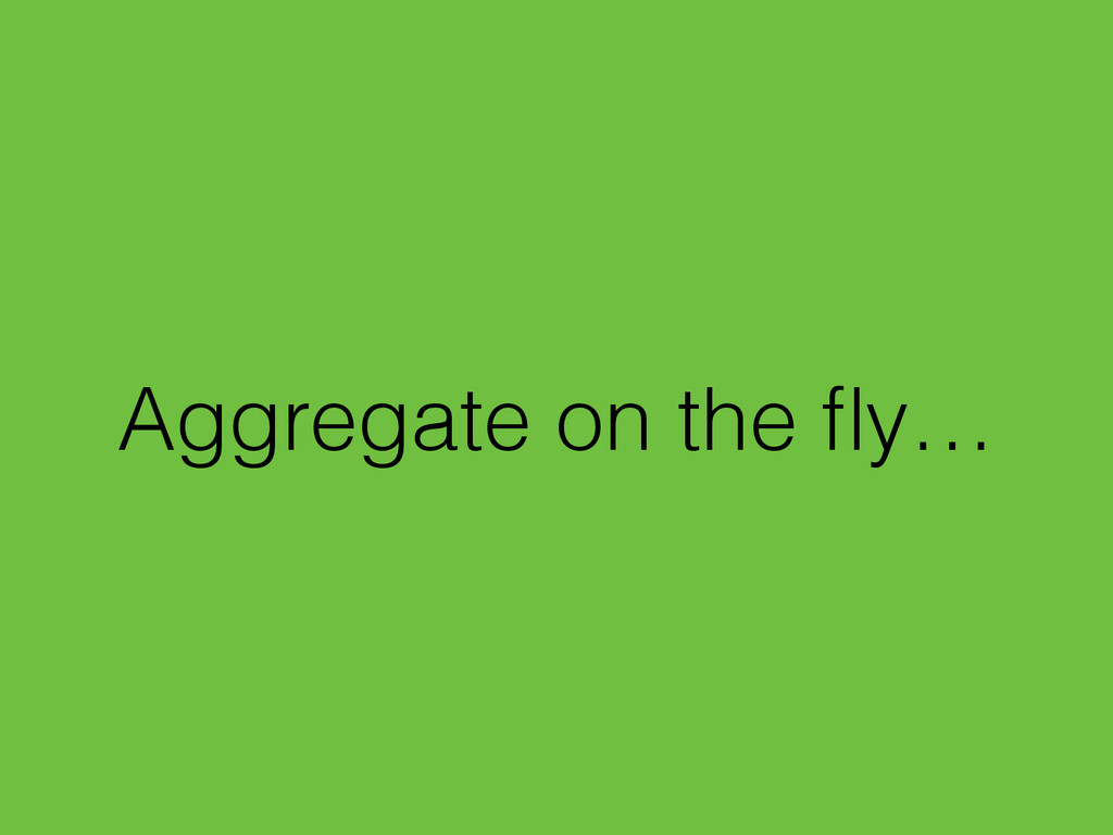 Aggregate on the fly…